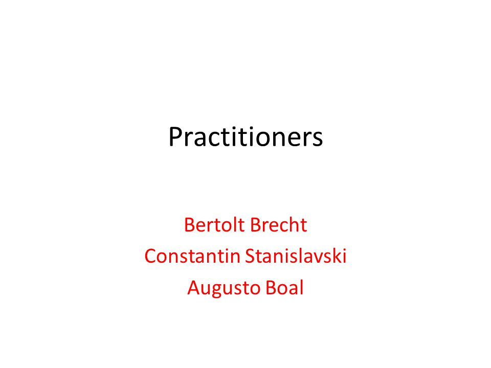 Practitioners Bertolt Brecht Constantin Stanislavski Augusto Boal