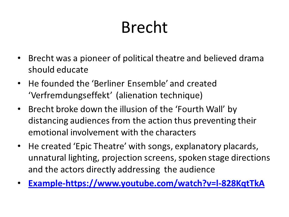 Brecht Brecht was a pioneer of political theatre and believed drama should educate He founded the 'Berliner Ensemble' and created 'Verfremdungseffekt' (alienation technique) Brecht broke down the illusion of the 'Fourth Wall' by distancing audiences from the action thus preventing their emotional involvement with the characters He created 'Epic Theatre' with songs, explanatory placards, unnatural lighting, projection screens, spoken stage directions and the actors directly addressing the audience Example-https://www.youtube.com/watch v=l-828KqtTkA