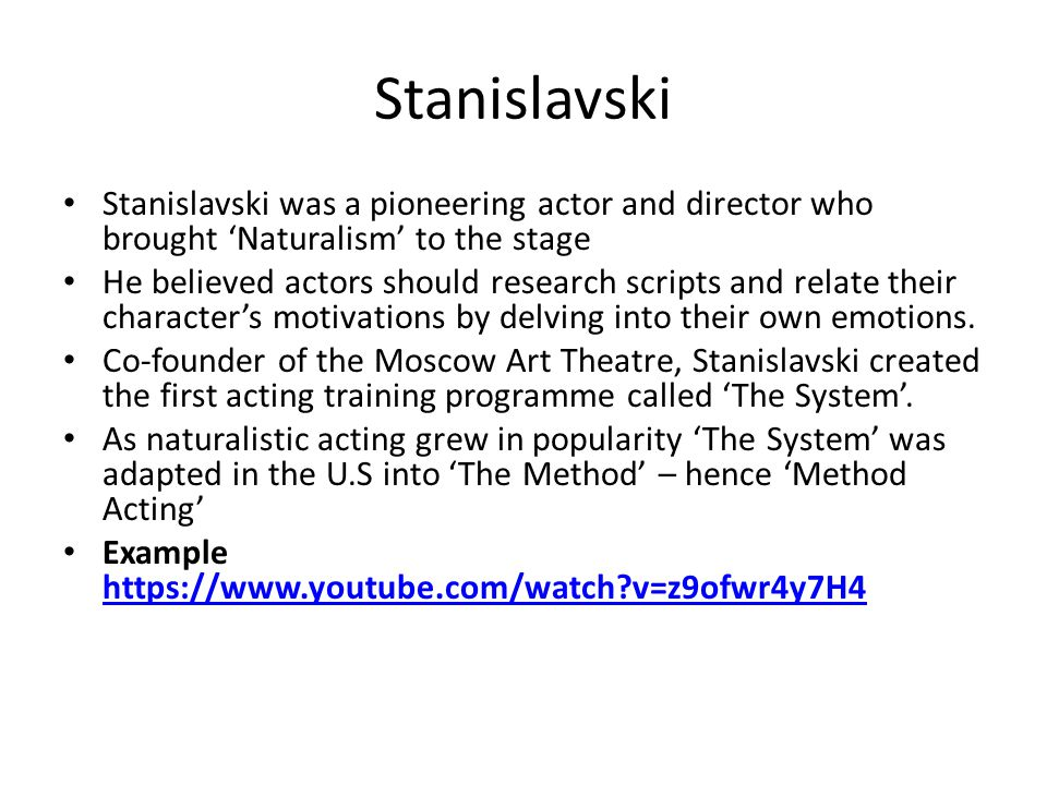 Stanislavski Stanislavski was a pioneering actor and director who brought 'Naturalism' to the stage He believed actors should research scripts and relate their character's motivations by delving into their own emotions.