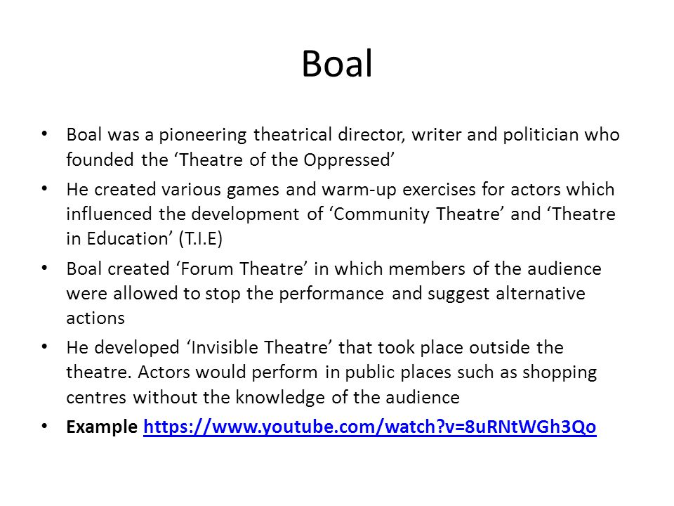 Boal Boal was a pioneering theatrical director, writer and politician who founded the 'Theatre of the Oppressed' He created various games and warm-up