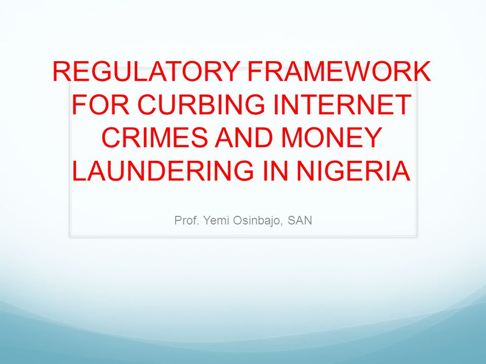 REGULATORY FRAMEWORK FOR CURBING INTERNET CRIMES AND MONEY LAUNDERING IN NIGERIA Prof.