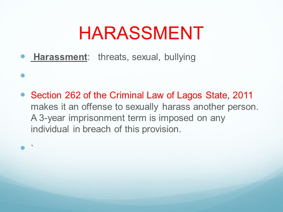 HARASSMENT Harassment: threats, sexual, bullying Section 262 of the Criminal Law of Lagos State, 2011 makes it an offense to sexually harass another person.