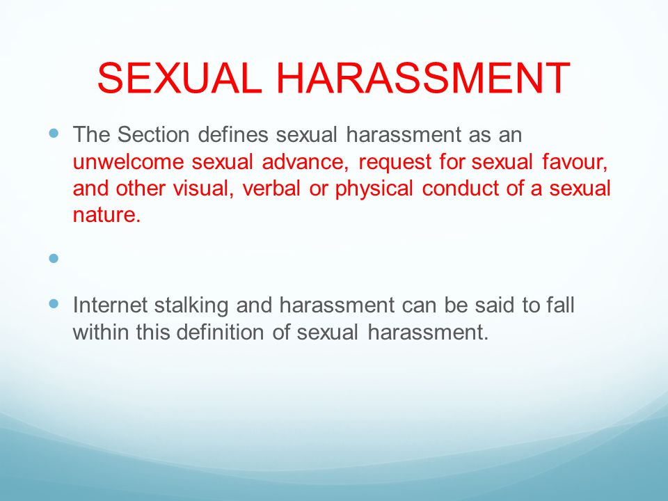 SEXUAL HARASSMENT The Section defines sexual harassment as an unwelcome sexual advance, request for sexual favour, and other visual, verbal or physical conduct of a sexual nature.