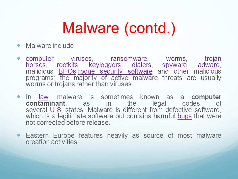 Malware (contd.) Malware include computer viruses, ransomware, worms, trojan horses, rootkits, keyloggers, dialers, spyware, adware, malicious BHOs,rogue security software and other malicious programs; the majority of active malware threats are usually worms or trojans rather than viruses.