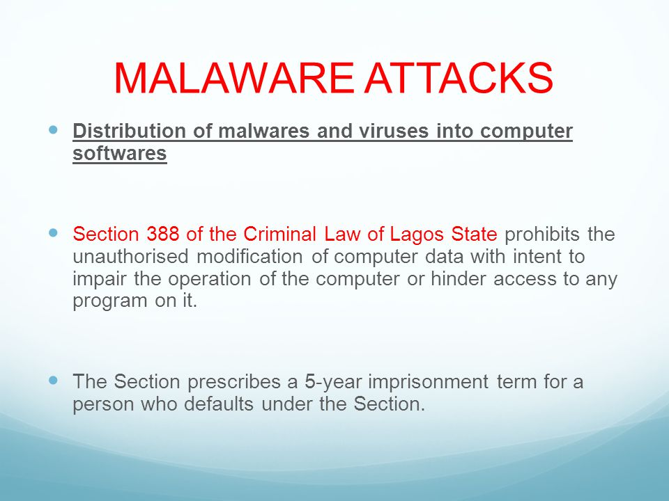 MALAWARE ATTACKS Distribution of malwares and viruses into computer softwares Section 388 of the Criminal Law of Lagos State prohibits the unauthorised modification of computer data with intent to impair the operation of the computer or hinder access to any program on it.