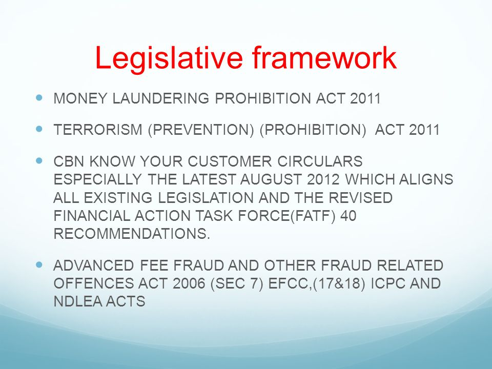 Legislative framework MONEY LAUNDERING PROHIBITION ACT 2011 TERRORISM (PREVENTION) (PROHIBITION) ACT 2011 CBN KNOW YOUR CUSTOMER CIRCULARS ESPECIALLY THE LATEST AUGUST 2012 WHICH ALIGNS ALL EXISTING LEGISLATION AND THE REVISED FINANCIAL ACTION TASK FORCE(FATF) 40 RECOMMENDATIONS.