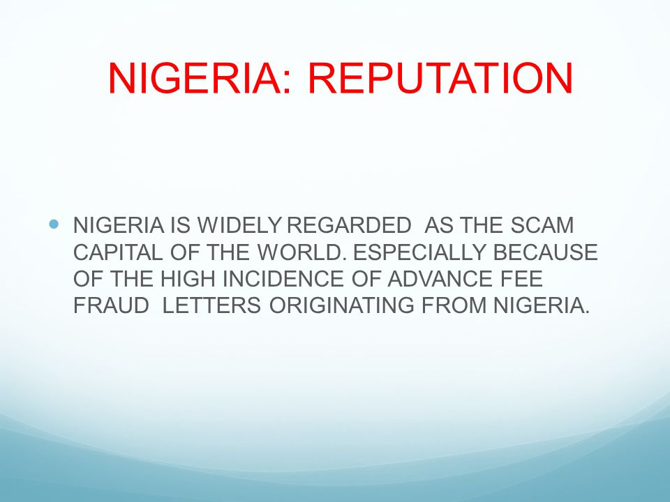 NIGERIA: REPUTATION NIGERIA IS WIDELY REGARDED AS THE SCAM CAPITAL OF THE WORLD.