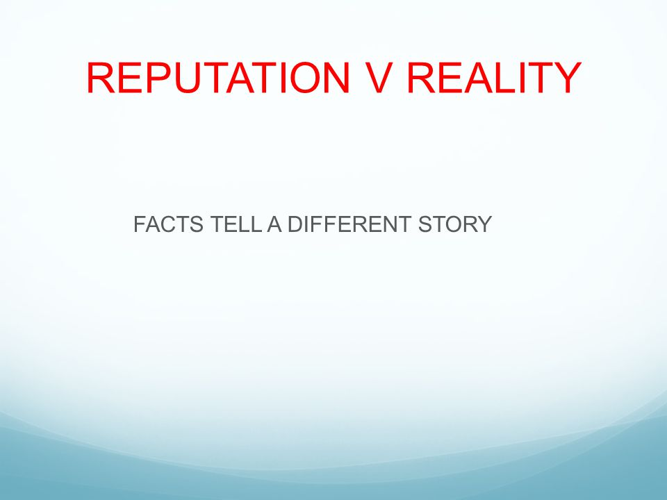 REPUTATION V REALITY FACTS TELL A DIFFERENT STORY