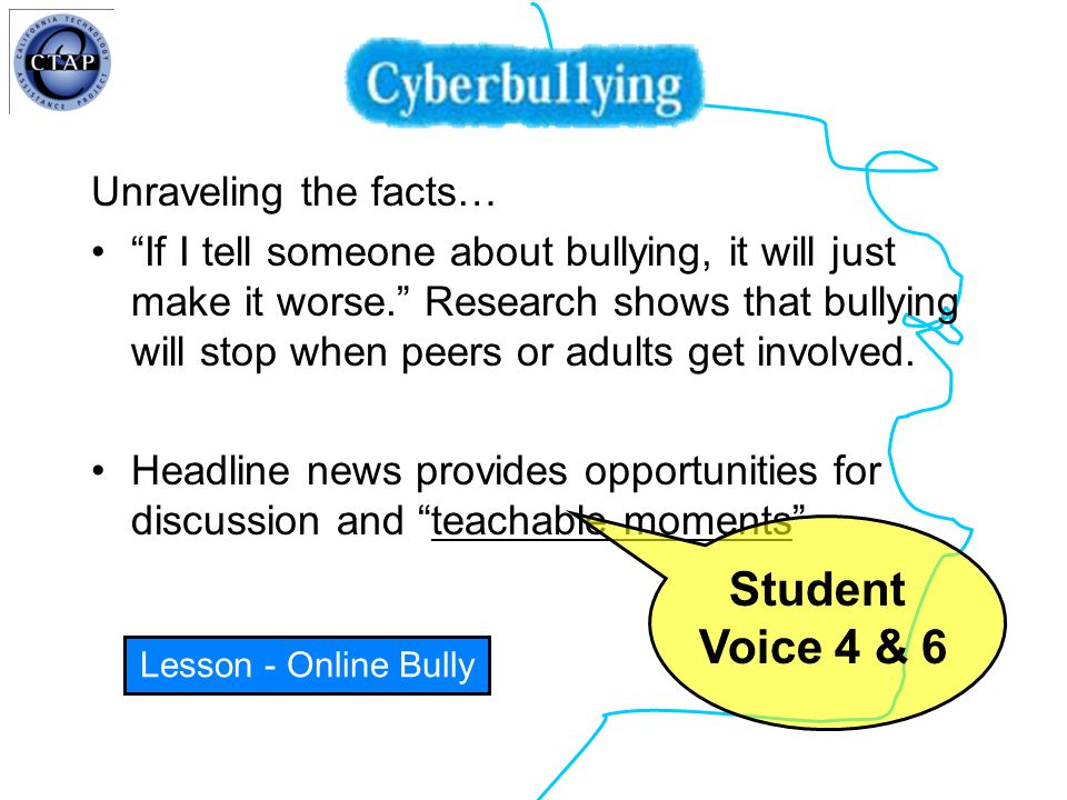 Unraveling the facts… If I tell someone about bullying, it will just make it worse. Research shows that bullying will stop when peers or adults get involved.
