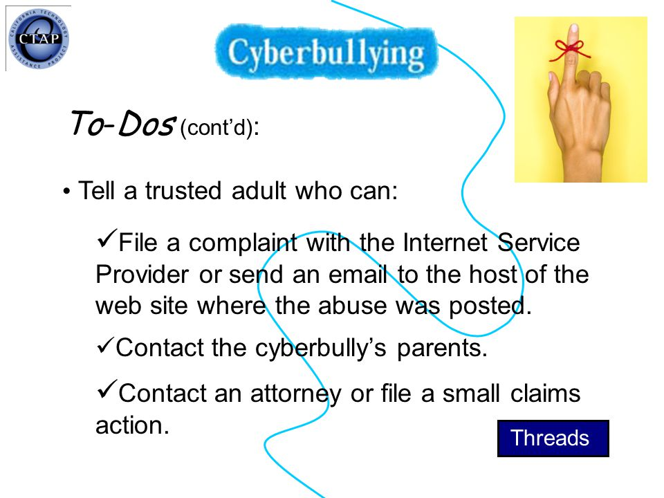 To-Dos (cont'd) : Tell a trusted adult who can: File a complaint with the Internet Service Provider or send an email to the host of the web site where the abuse was posted.