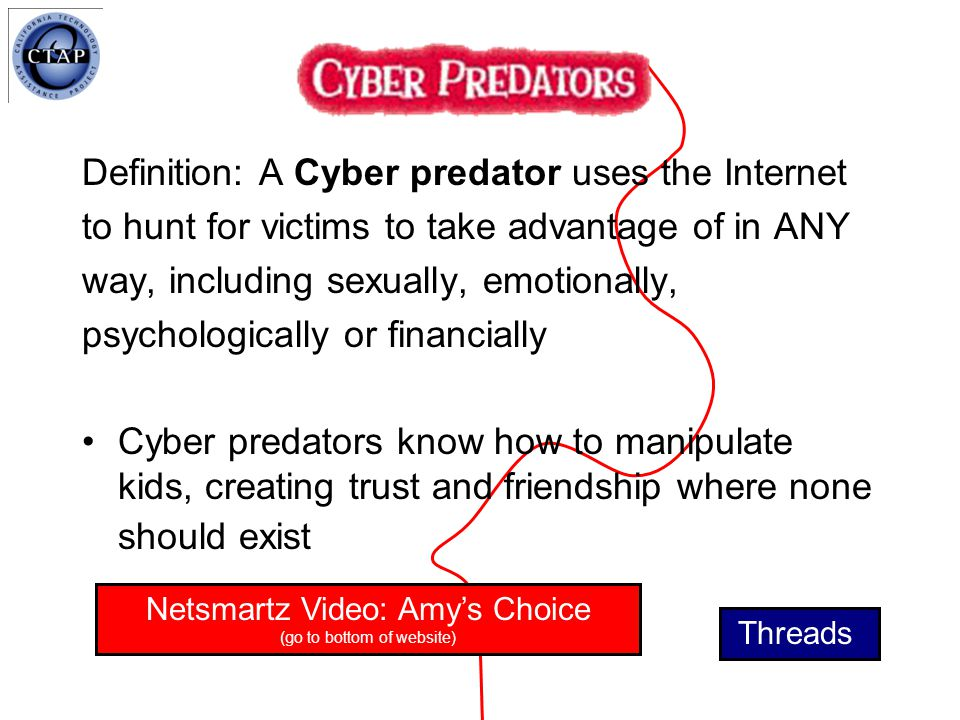 Definition: A Cyber predator uses the Internet to hunt for victims to take advantage of in ANY way, including sexually, emotionally, psychologically or financially Cyber predators know how to manipulate kids, creating trust and friendship where none should exist Threads Netsmartz Video: Amy's Choice (go to bottom of website)