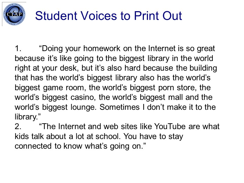 Student Voices to Print Out 1. Doing your homework on the Internet is so great because it's like going to the biggest library in the world right at your desk, but it's also hard because the building that has the world's biggest library also has the world's biggest game room, the world's biggest porn store, the world's biggest casino, the world's biggest mall and the world's biggest lounge.