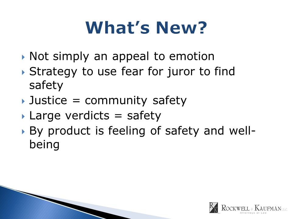  Not simply an appeal to emotion  Strategy to use fear for juror to find safety  Justice = community safety  Large verdicts = safety  By product is feeling of safety and well- being
