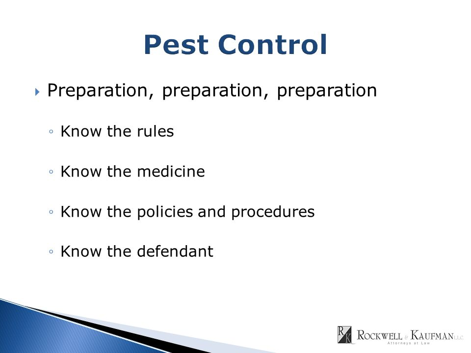  Preparation, preparation, preparation ◦Know the rules ◦Know the medicine ◦Know the policies and procedures ◦Know the defendant