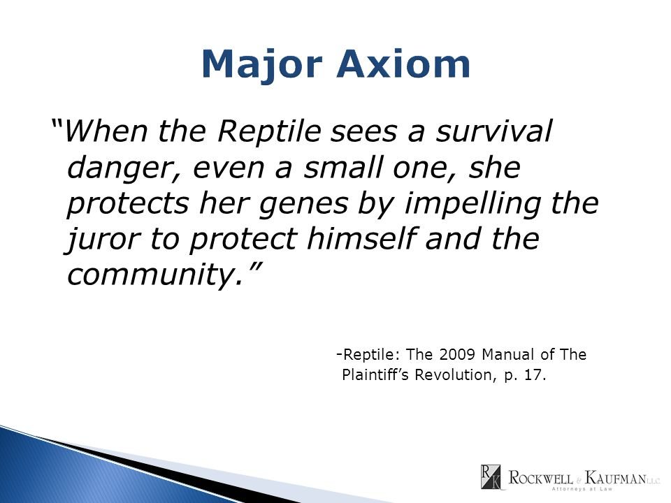 When the Reptile sees a survival danger, even a small one, she protects her genes by impelling the juror to protect himself and the community. - Reptile: The 2009 Manual of The Plaintiff's Revolution, p.