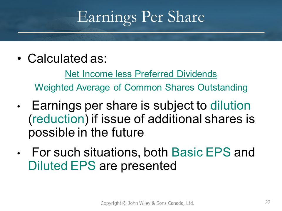 27 Copyright © John Wiley & Sons Canada, Ltd. Earnings Per Share Calculated as: Net Income less Preferred Dividends Weighted Average of Common Shares