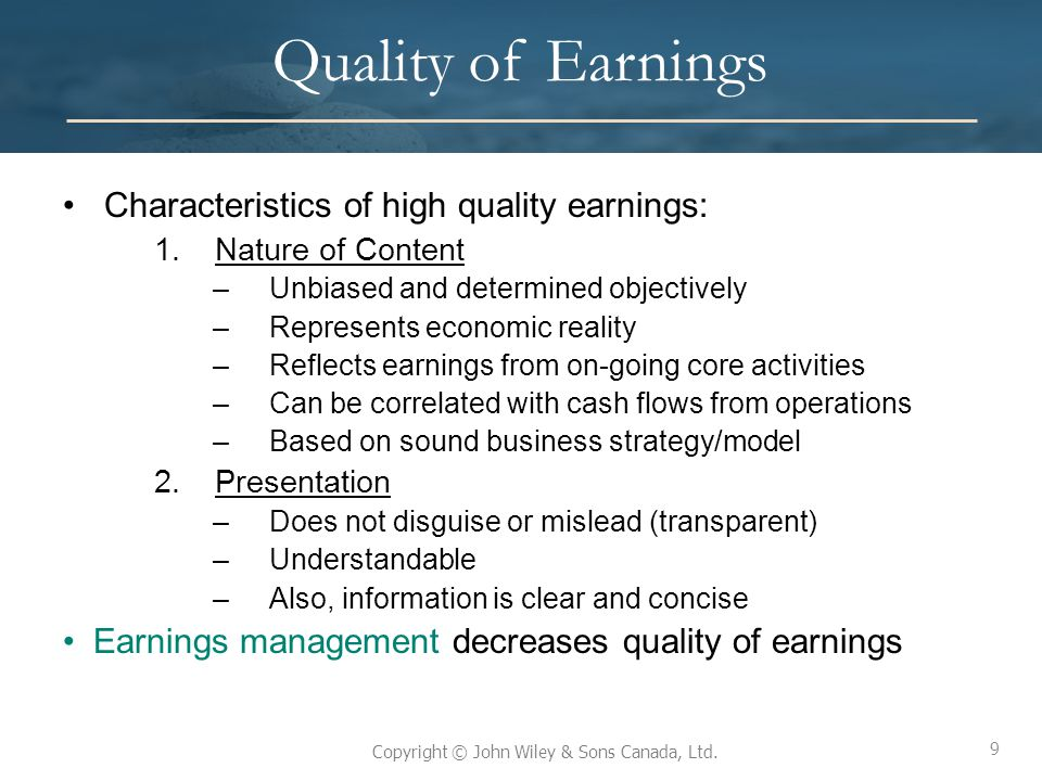 9 Copyright © John Wiley & Sons Canada, Ltd. Quality of Earnings Characteristics of high quality earnings: 1.Nature of Content –Unbiased and determine