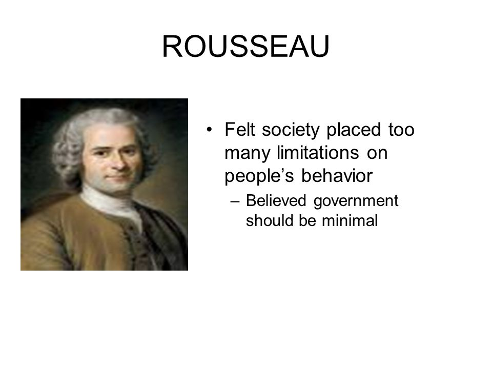 ROUSSEAU Felt society placed too many limitations on people's behavior –Believed government should be minimal