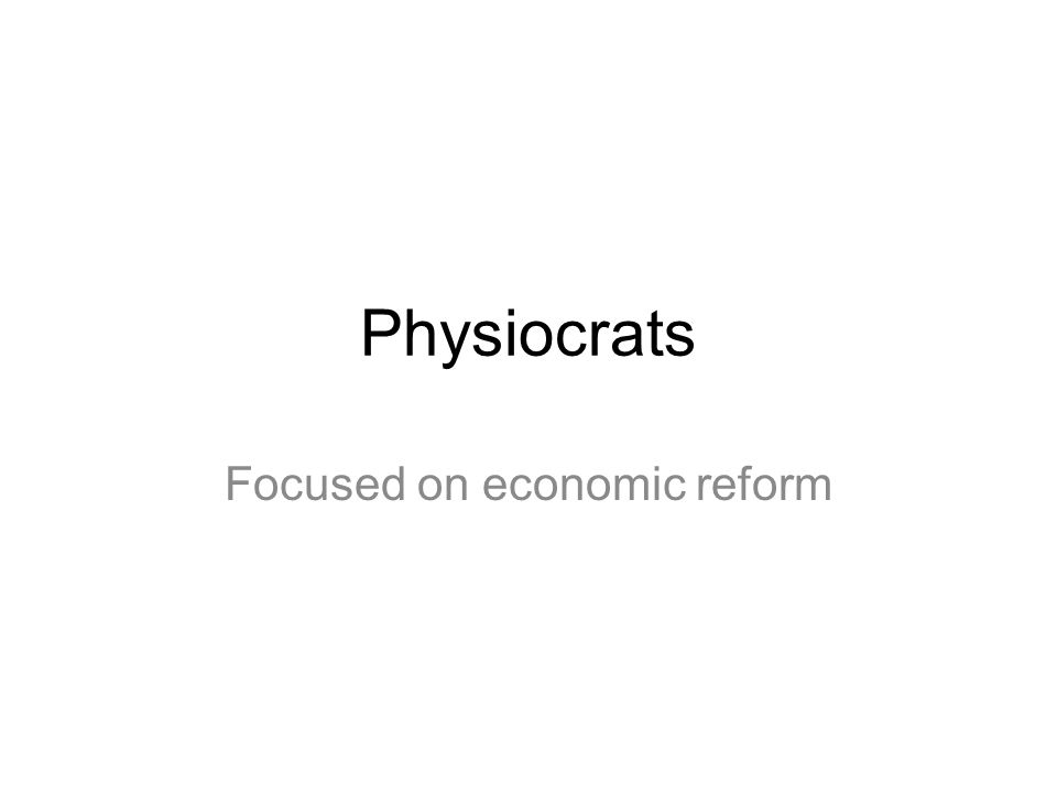 Physiocrats Focused on economic reform