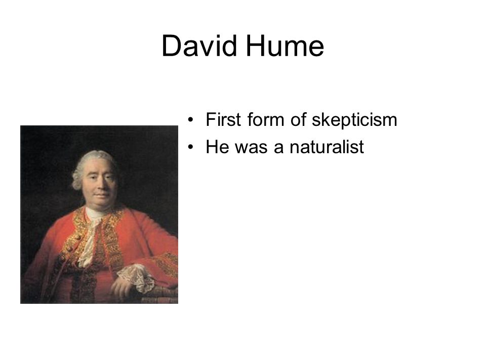 David Hume First form of skepticism He was a naturalist