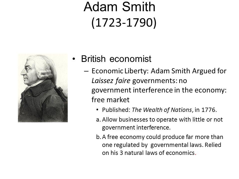 Adam Smith (1723-1790) British economist – Economic Liberty: Adam Smith Argued for Laissez faire governments: no government interference in the econom