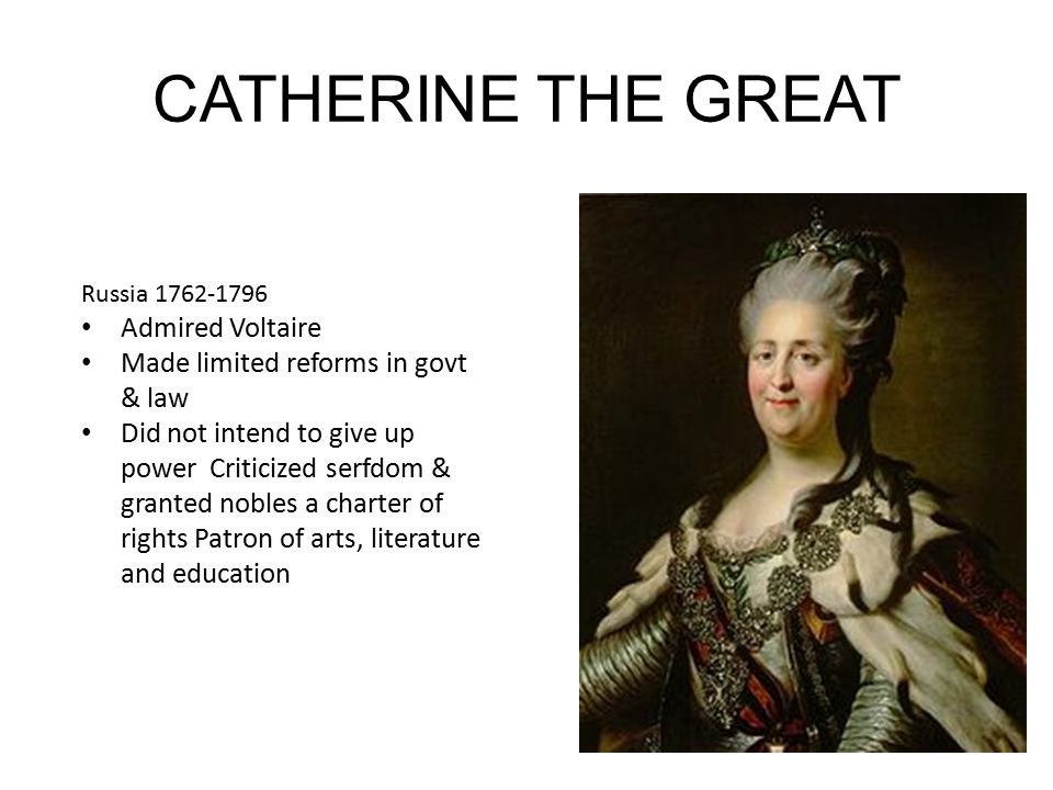 CATHERINE THE GREAT Russia 1762-1796 Admired Voltaire Made limited reforms in govt & law Did not intend to give up power Criticized serfdom & granted