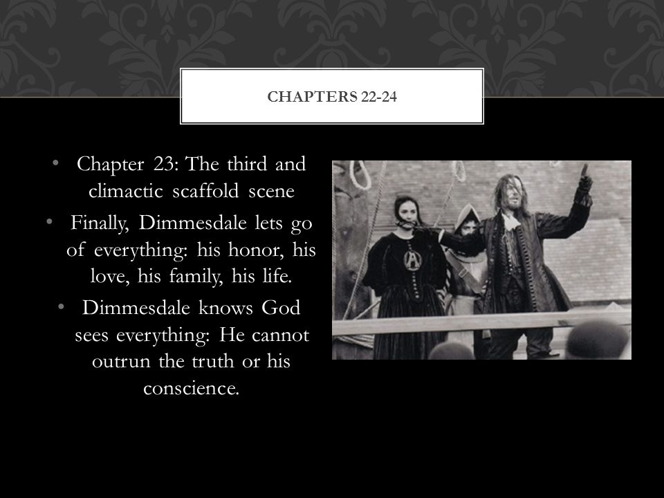 Chapter 23: The third and climactic scaffold scene Finally, Dimmesdale lets go of everything: his honor, his love, his family, his life.