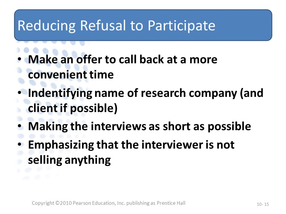 Reducing Refusal to Participate Make an offer to call back at a more convenient time Indentifying name of research company (and client if possible) Making the interviews as short as possible Emphasizing that the interviewer is not selling anything Copyright ©2010 Pearson Education, Inc.