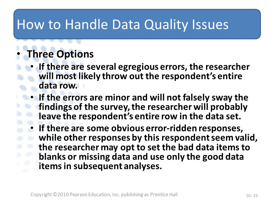 How to Handle Data Quality Issues Three Options If there are several egregious errors, the researcher will most likely throw out the respondent's entire data row.
