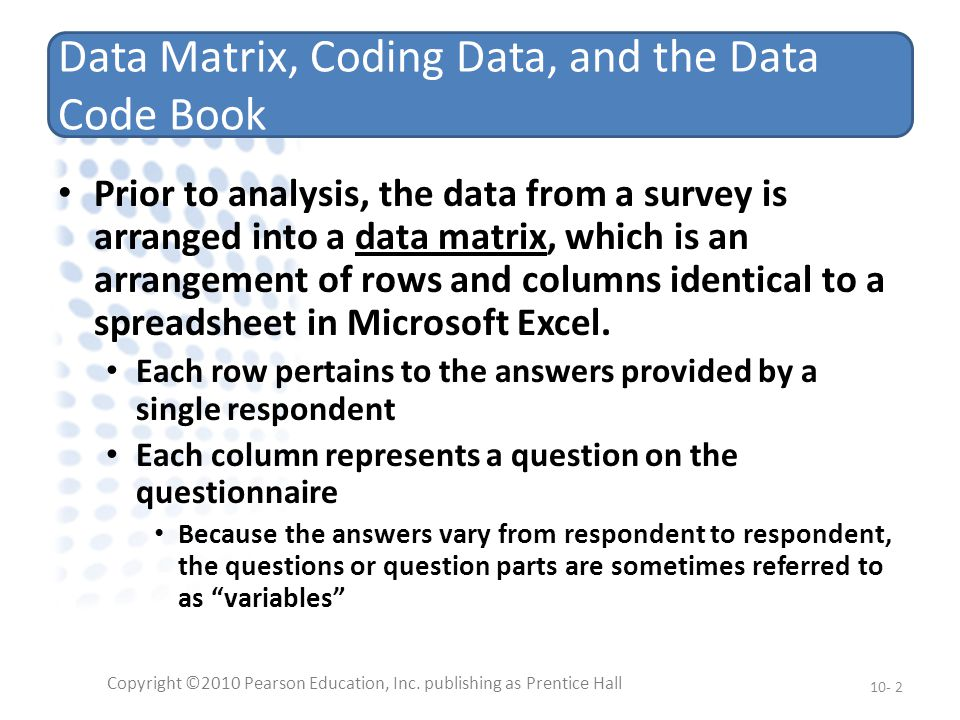 Data Matrix, Coding Data, and the Data Code Book Prior to analysis, the data from a survey is arranged into a data matrix, which is an arrangement of rows and columns identical to a spreadsheet in Microsoft Excel.