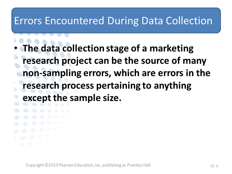 Errors Encountered During Data Collection The data collection stage of a marketing research project can be the source of many non-sampling errors, which are errors in the research process pertaining to anything except the sample size.
