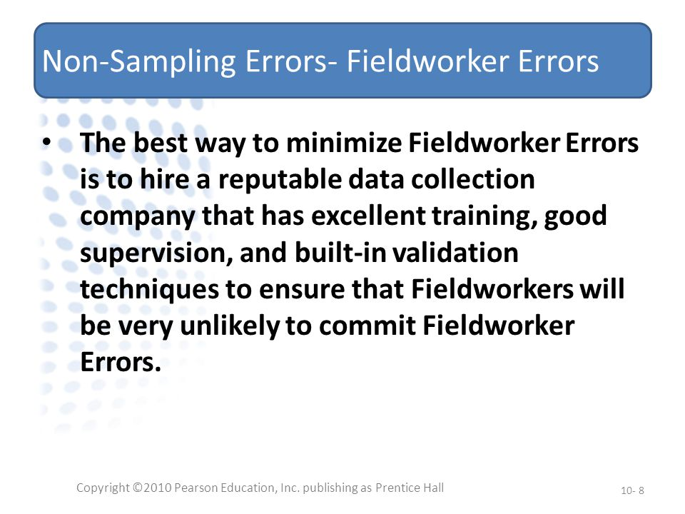 Non-Sampling Errors- Fieldworker Errors The best way to minimize Fieldworker Errors is to hire a reputable data collection company that has excellent training, good supervision, and built-in validation techniques to ensure that Fieldworkers will be very unlikely to commit Fieldworker Errors.