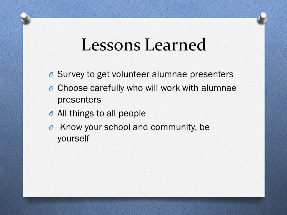Lessons Learned O Survey to get volunteer alumnae presenters O Choose carefully who will work with alumnae presenters O All things to all people O Kno