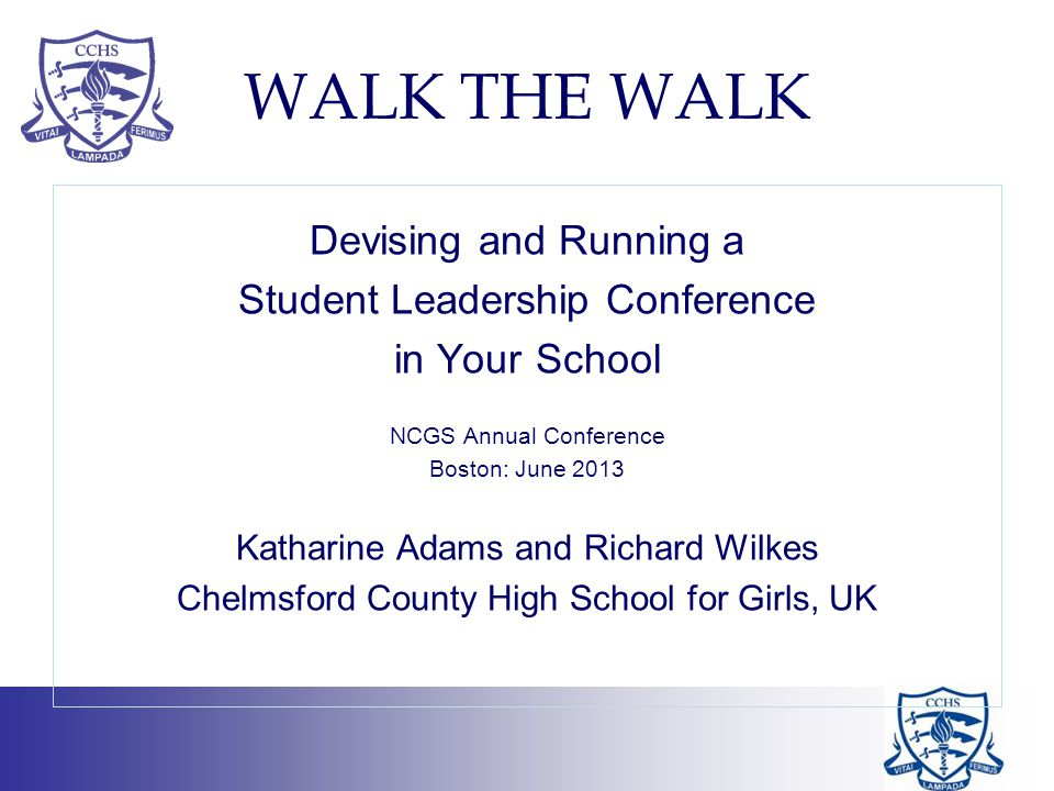 WALK THE WALK Devising and Running a Student Leadership Conference in Your School NCGS Annual Conference Boston: June 2013 Katharine Adams and Richard