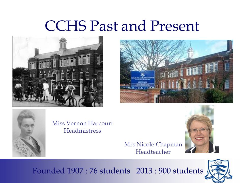 CCHS Past and Present Miss Vernon Harcourt Headmistress Founded 1907 : 76 students 2013 : 900 students Mrs Nicole Chapman Headteacher