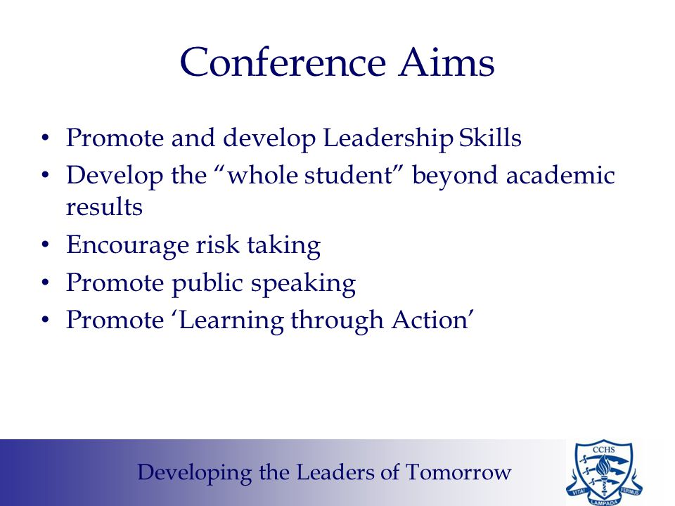 Conference Aims Promote and develop Leadership Skills Develop the whole student beyond academic results Encourage risk taking Promote public speaking Promote 'Learning through Action' Developing the Leaders of Tomorrow