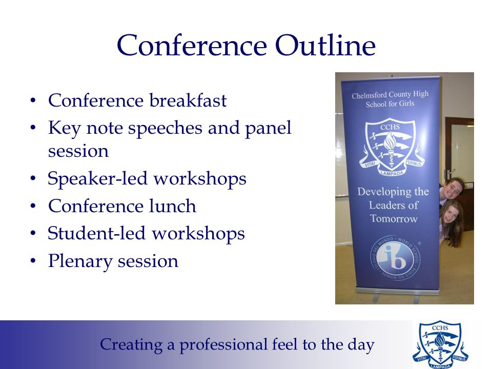 Conference Outline Conference breakfast Key note speeches and panel session Speaker-led workshops Conference lunch Student-led workshops Plenary session Creating a professional feel to the day