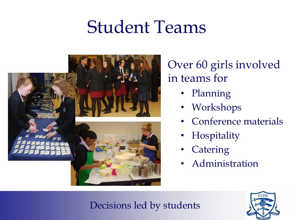 Student Teams Over 60 girls involved in teams for Planning Workshops Conference materials Hospitality Catering Administration Decisions led by students