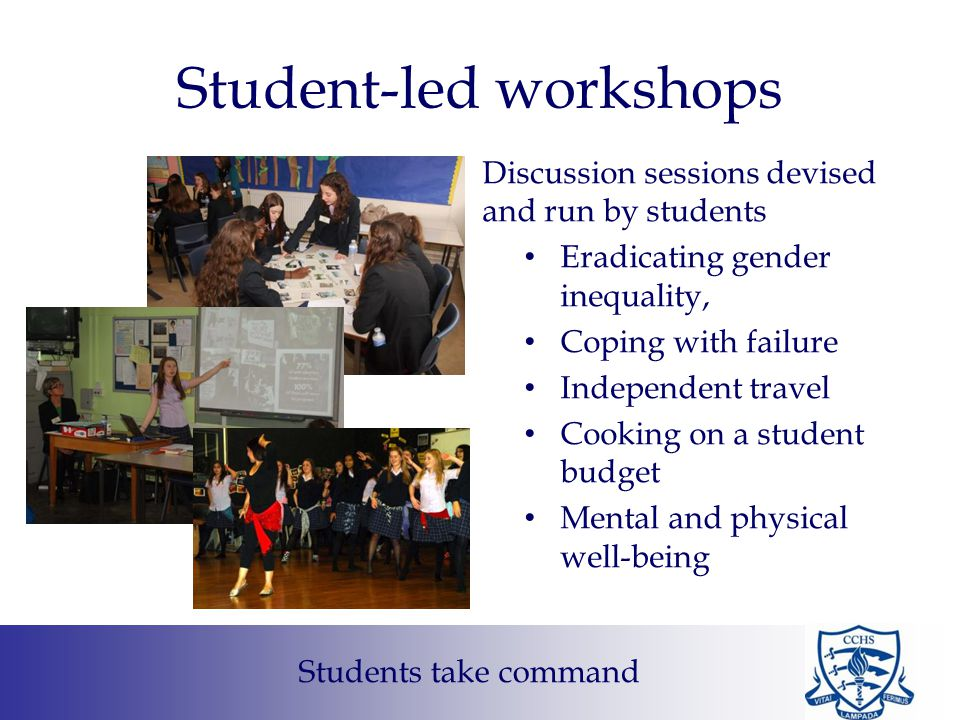 Student-led workshops Discussion sessions devised and run by students Eradicating gender inequality, Coping with failure Independent travel Cooking on a student budget Mental and physical well-being Students take command