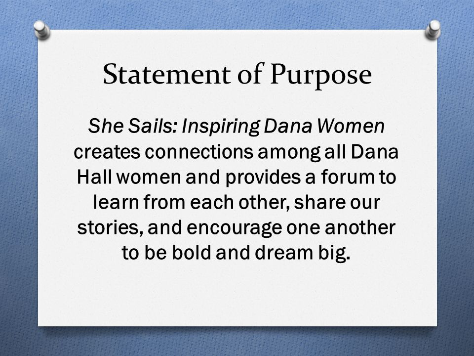Statement of Purpose She Sails: Inspiring Dana Women creates connections among all Dana Hall women and provides a forum to learn from each other, share our stories, and encourage one another to be bold and dream big.
