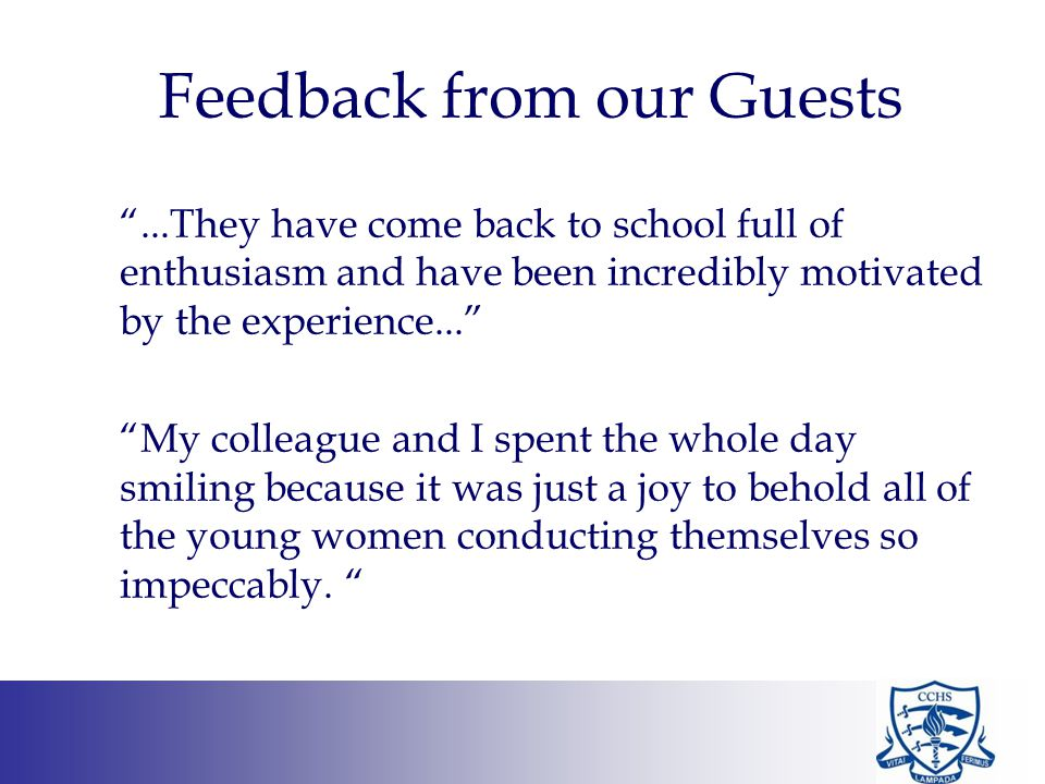 Feedback from our Guests ...They have come back to school full of enthusiasm and have been incredibly motivated by the experience... My colleague and I spent the whole day smiling because it was just a joy to behold all of the young women conducting themselves so impeccably.