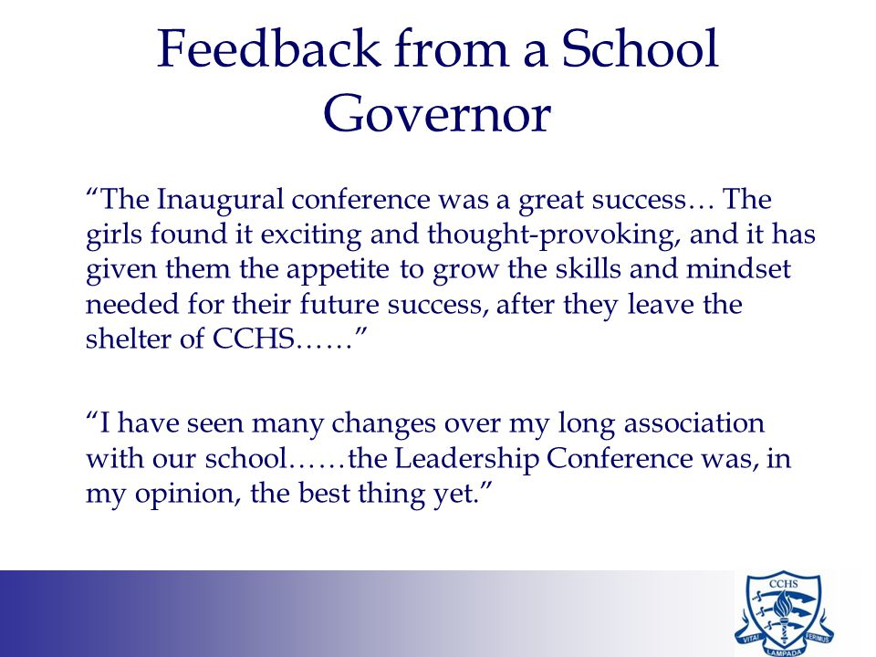Feedback from a School Governor The Inaugural conference was a great success… The girls found it exciting and thought-provoking, and it has given them the appetite to grow the skills and mindset needed for their future success, after they leave the shelter of CCHS…… I have seen many changes over my long association with our school……the Leadership Conference was, in my opinion, the best thing yet.