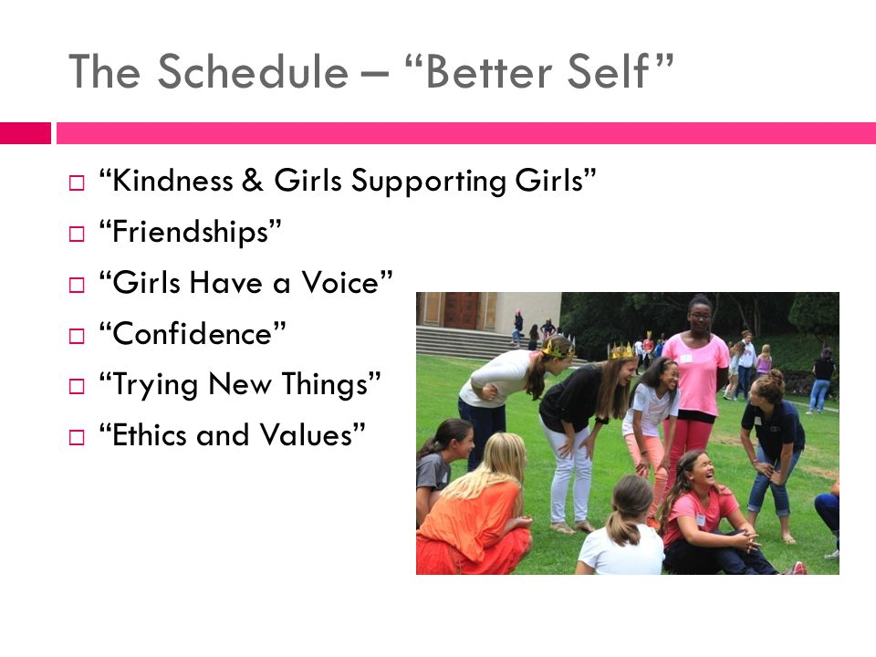The Schedule – Better Self  Kindness & Girls Supporting Girls  Friendships  Girls Have a Voice  Confidence  Trying New Things  Ethics and Values