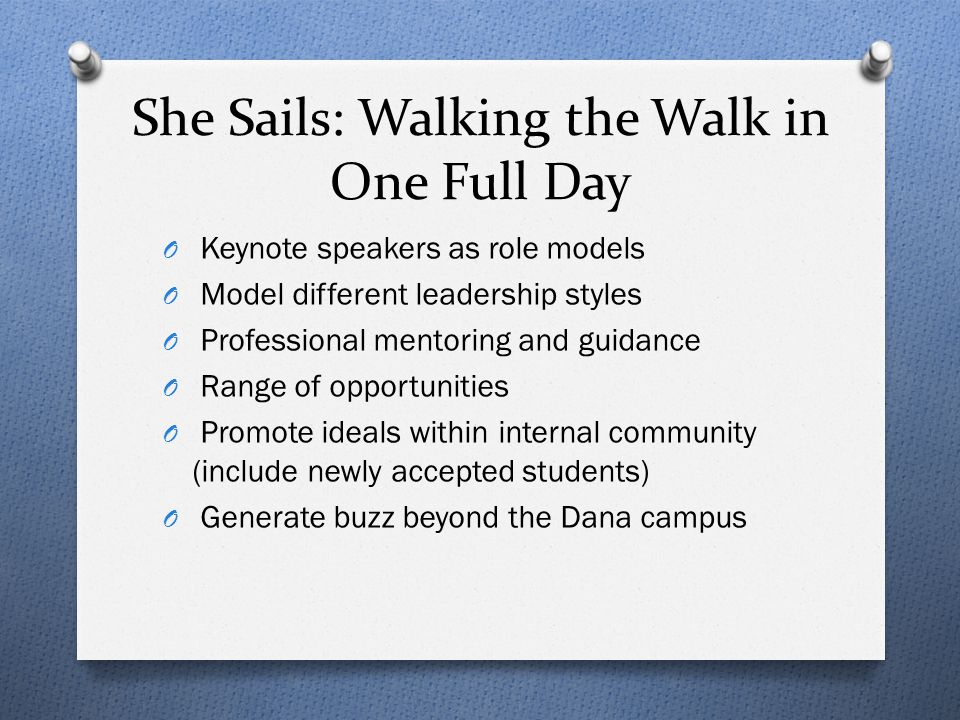 She Sails: Walking the Walk in One Full Day O Keynote speakers as role models O Model different leadership styles O Professional mentoring and guidanc