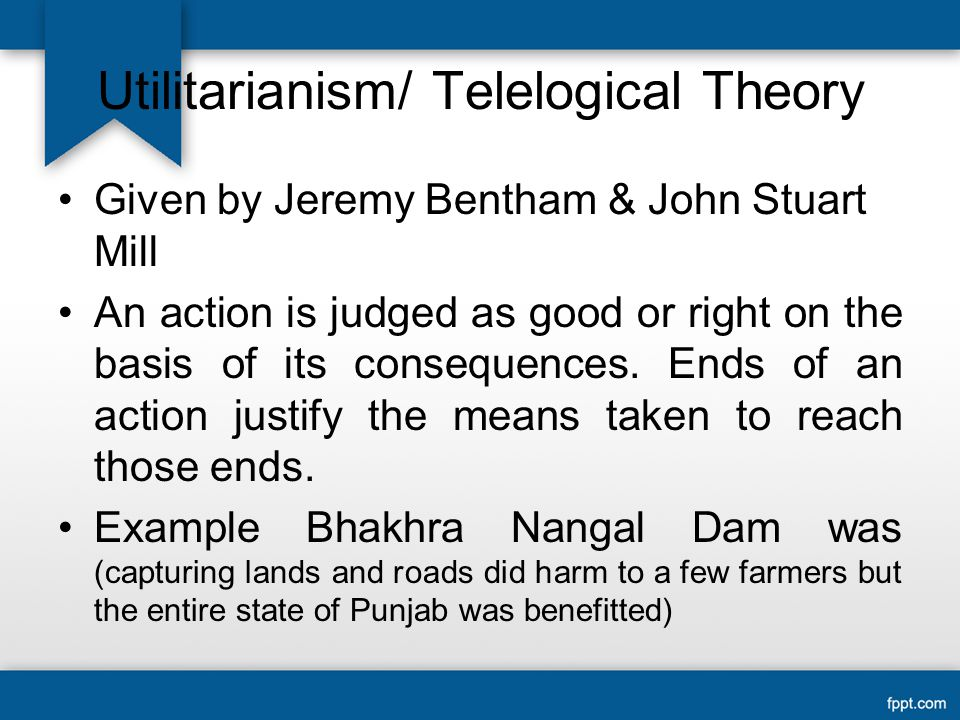 Utilitarianism/ Telelogical Theory Given by Jeremy Bentham & John Stuart Mill An action is judged as good or right on the basis of its consequences.
