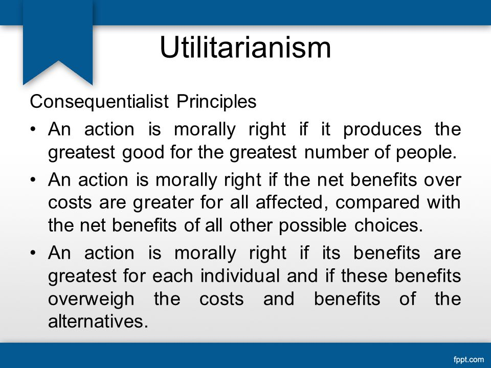 Utilitarianism Consequentialist Principles An action is morally right if it produces the greatest good for the greatest number of people.
