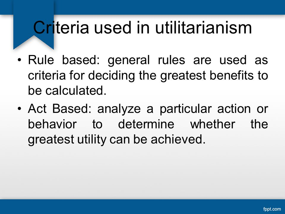 Criteria used in utilitarianism Rule based: general rules are used as criteria for deciding the greatest benefits to be calculated.