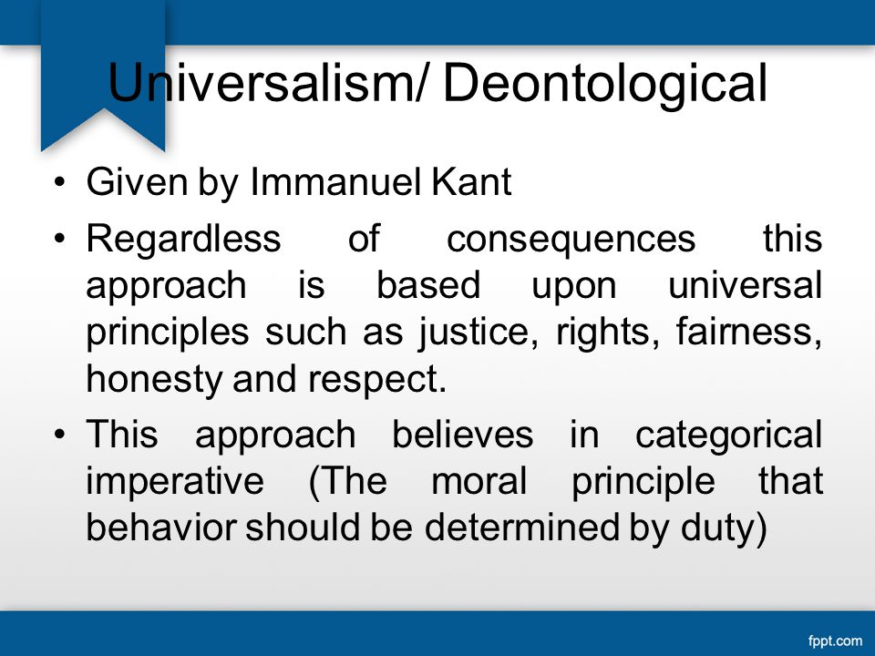 Universalism/ Deontological Given by Immanuel Kant Regardless of consequences this approach is based upon universal principles such as justice, rights, fairness, honesty and respect.