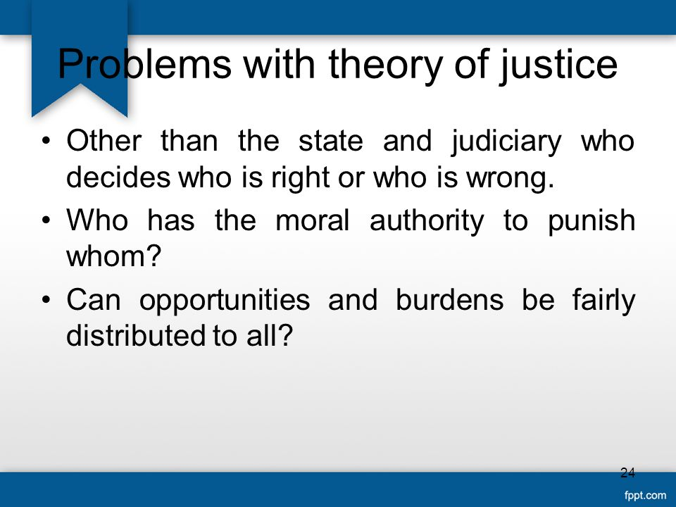 Problems with theory of justice Other than the state and judiciary who decides who is right or who is wrong.