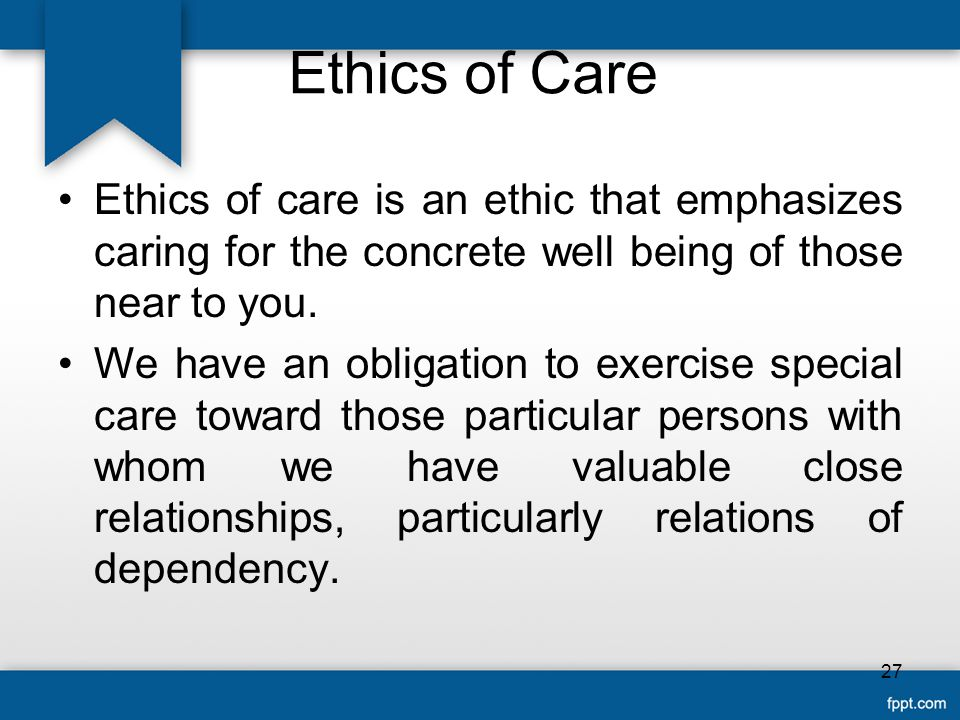 Ethics of Care Ethics of care is an ethic that emphasizes caring for the concrete well being of those near to you.